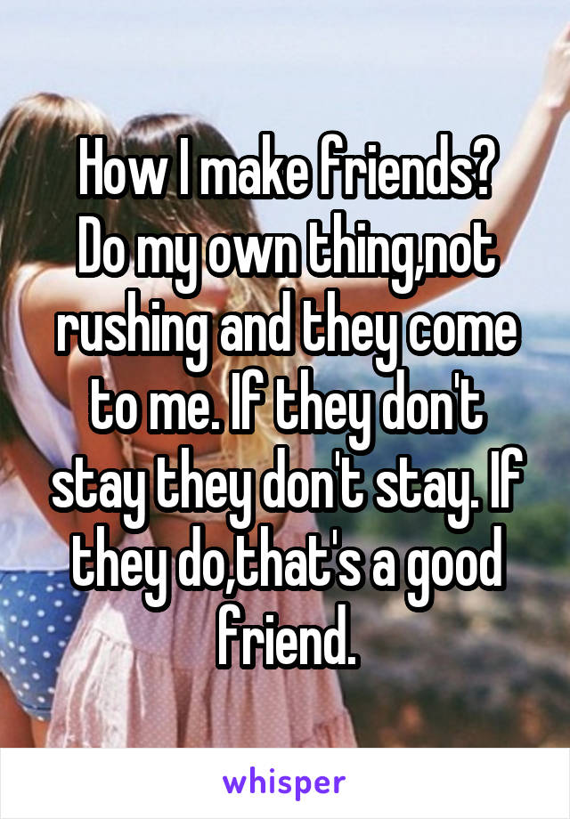 How I make friends? Do my own thing,not rushing and they come to me. If they don't stay they don't stay. If they do,that's a good friend.