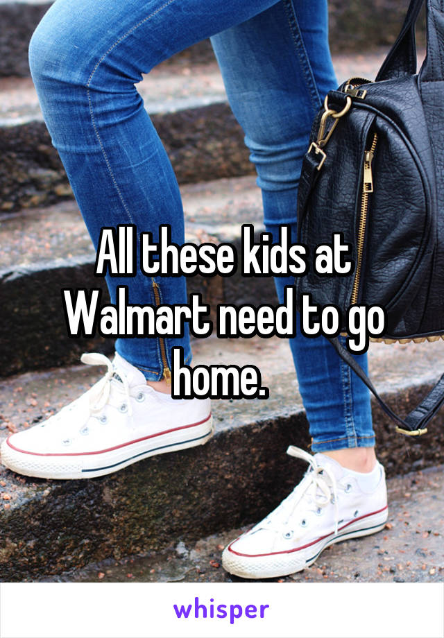 All these kids at Walmart need to go home.