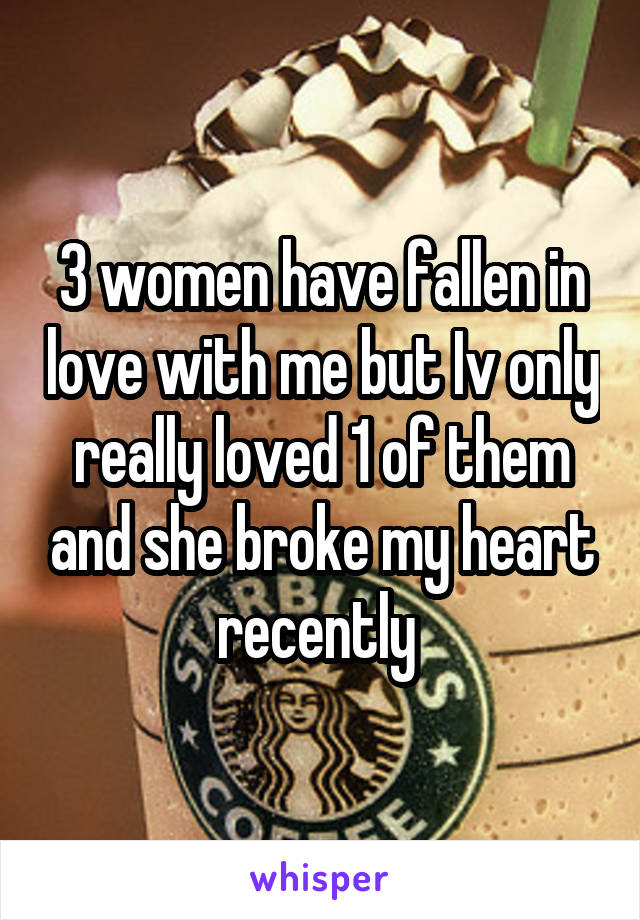 3 women have fallen in love with me but Iv only really loved 1 of them and she broke my heart recently