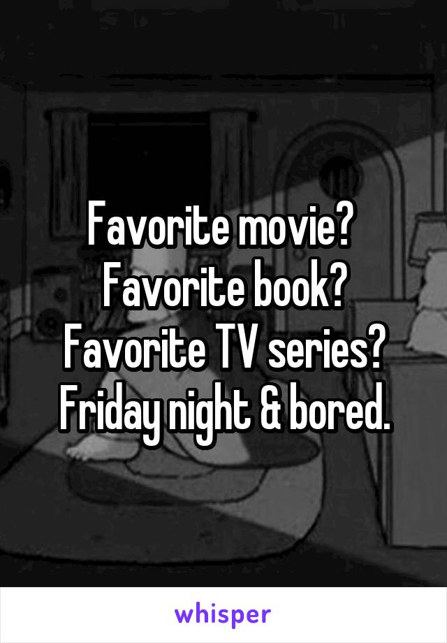 Favorite movie?  Favorite book? Favorite TV series? Friday night & bored.