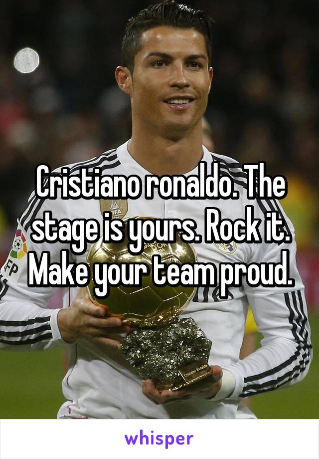 Cristiano ronaldo. The stage is yours. Rock it. Make your team proud.