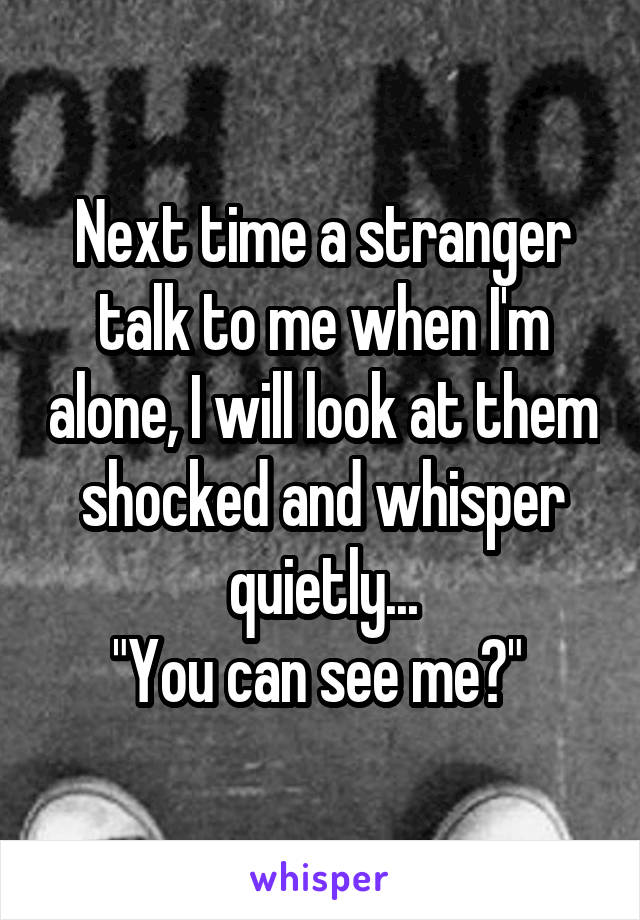 """Next time a stranger talk to me when I'm alone, I will look at them shocked and whisper quietly... """"You can see me?"""""""