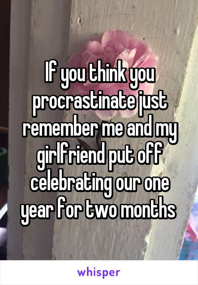 If you think you procrastinate just remember me and my girlfriend put off celebrating our one year for two months