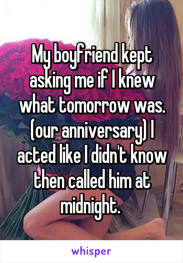 My boyfriend kept asking me if I knew what tomorrow was. (our anniversary) I acted like I didn't know then called him at midnight.