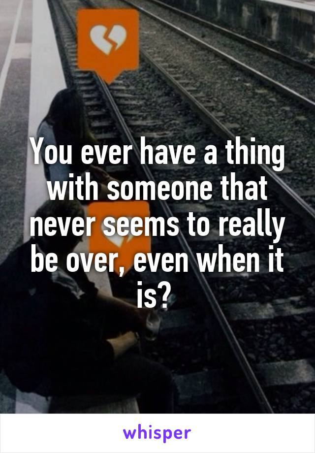 You ever have a thing with someone that never seems to really be over, even when it is?