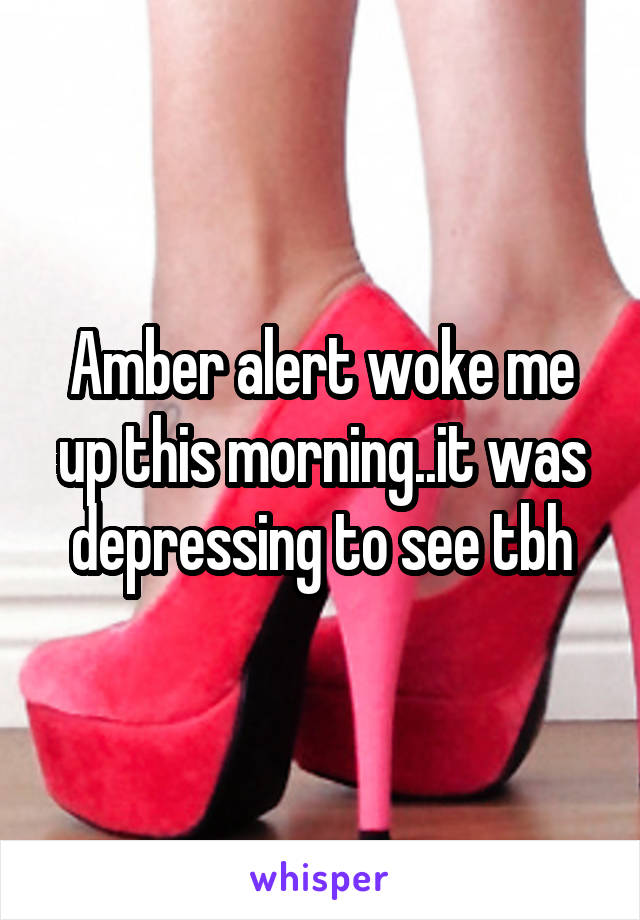 Amber alert woke me up this morning..it was depressing to see tbh