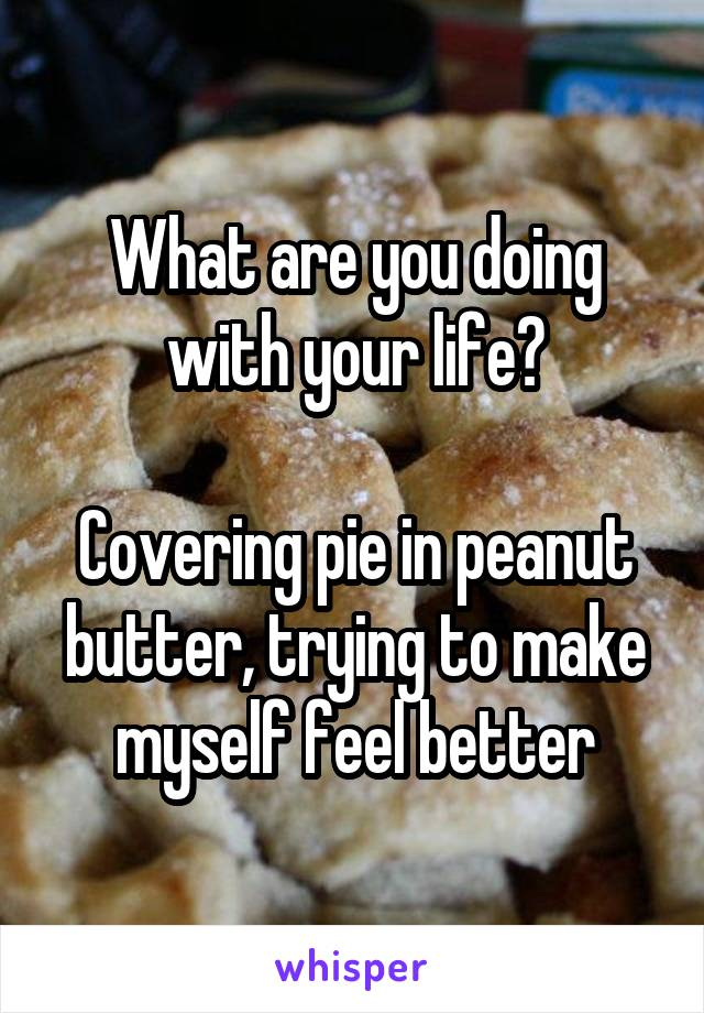 What are you doing with your life?  Covering pie in peanut butter, trying to make myself feel better
