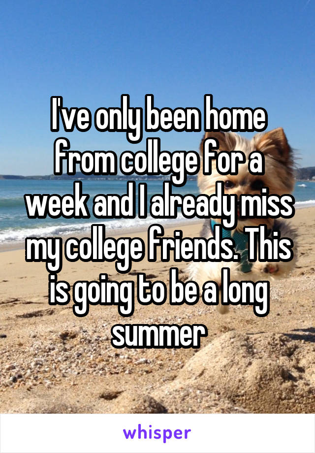 I've only been home from college for a week and I already miss my college friends. This is going to be a long summer