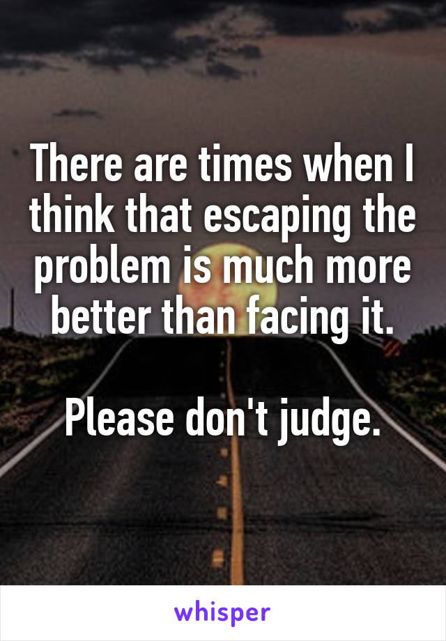 There are times when I think that escaping the problem is much more better than facing it.  Please don't judge.