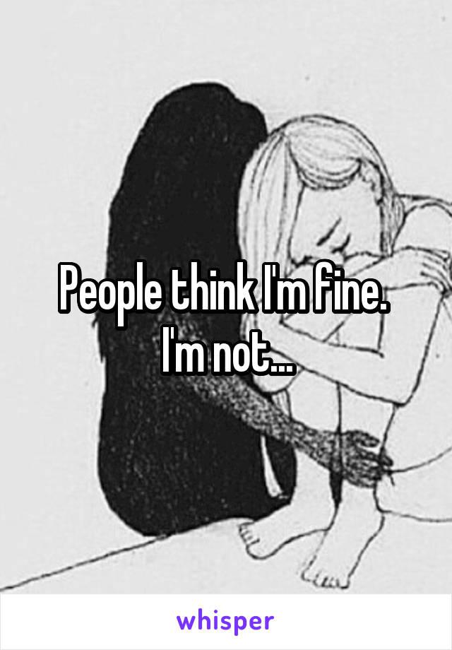 People think I'm fine.  I'm not...