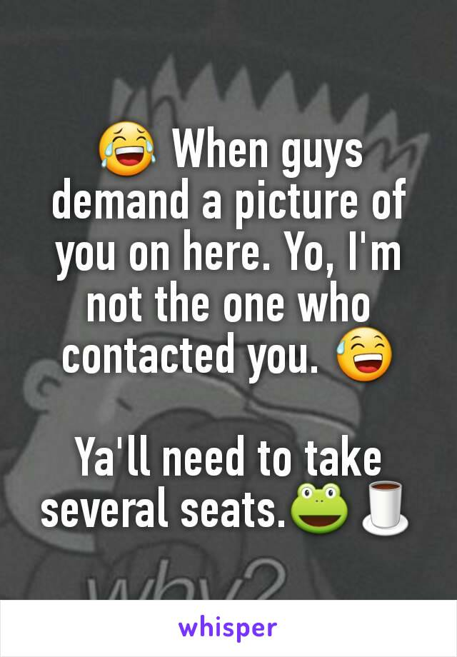 😂 When guys demand a picture of you on here. Yo, I'm not the one who contacted you. 😅  Ya'll need to take several seats.🐸🍵