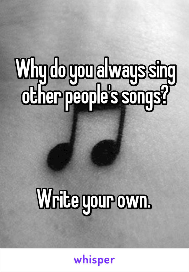 Why do you always sing other people's songs?     Write your own.