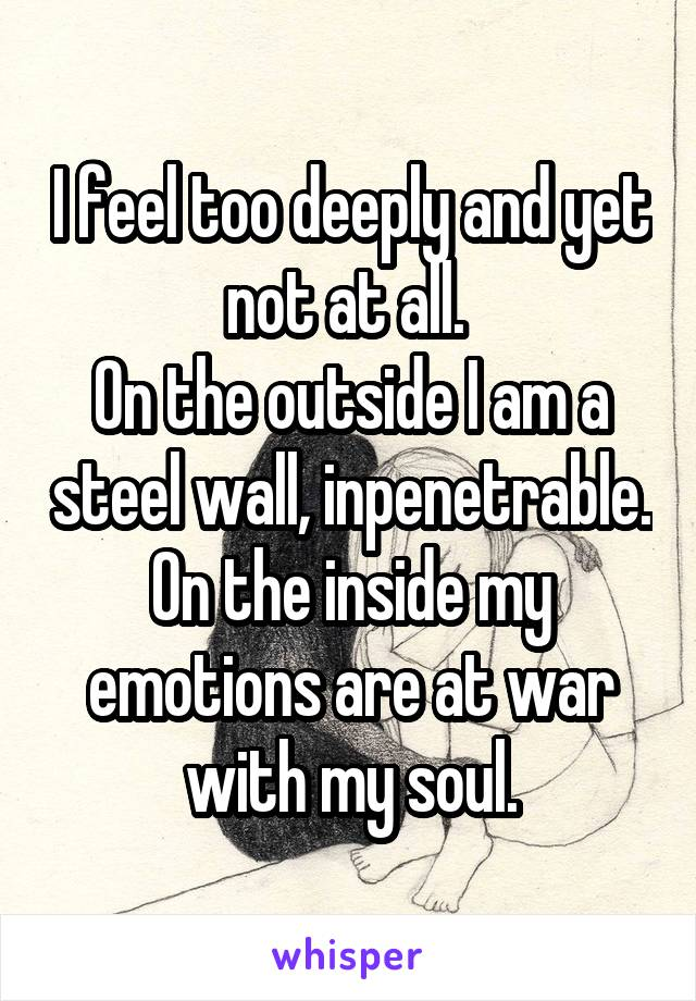 I feel too deeply and yet not at all.  On the outside I am a steel wall, inpenetrable. On the inside my emotions are at war with my soul.