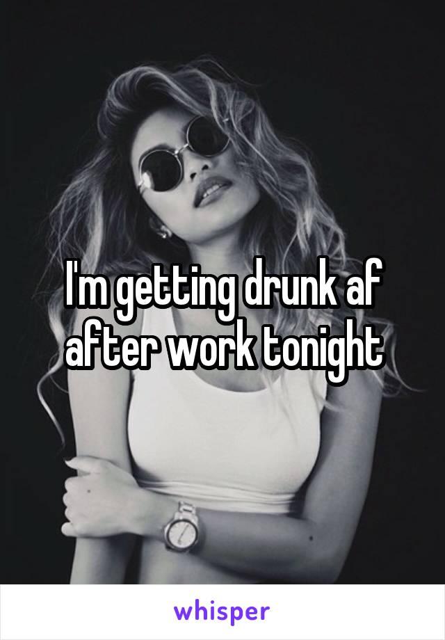 I'm getting drunk af after work tonight