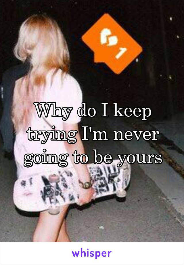 Why do I keep trying I'm never going to be yours