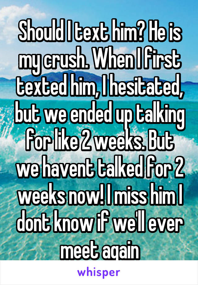 Should I text him? He is my crush. When I first texted him, I hesitated, but we ended up talking for like 2 weeks. But we havent talked for 2 weeks now! I miss him I dont know if we'll ever meet again