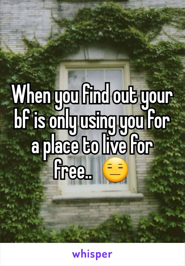 When you find out your bf is only using you for a place to live for free..  😑