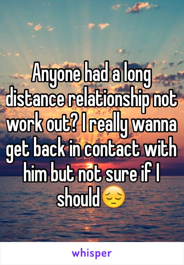 Anyone had a long distance relationship not work out? I really wanna get back in contact with him but not sure if I should😔