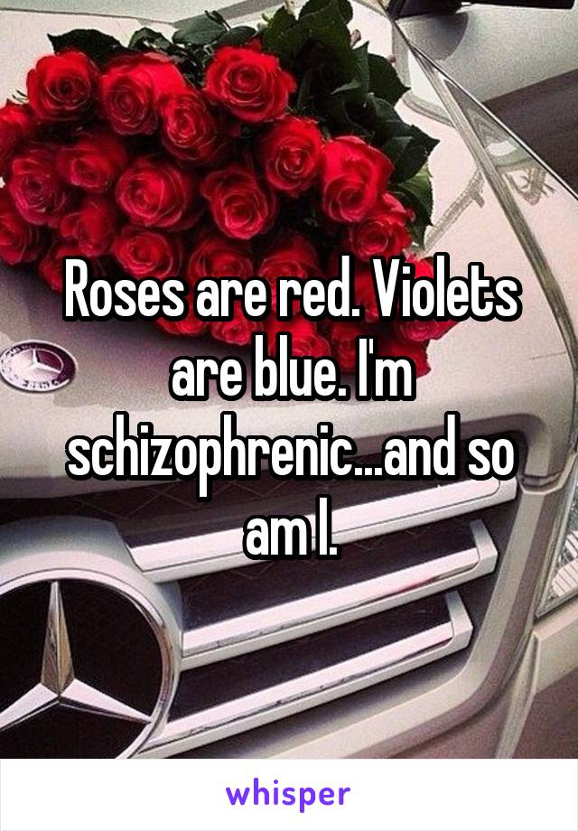 Roses are red. Violets are blue. I'm schizophrenic...and so am I.