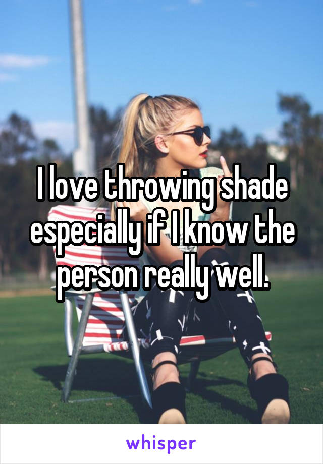 I love throwing shade especially if I know the person really well.