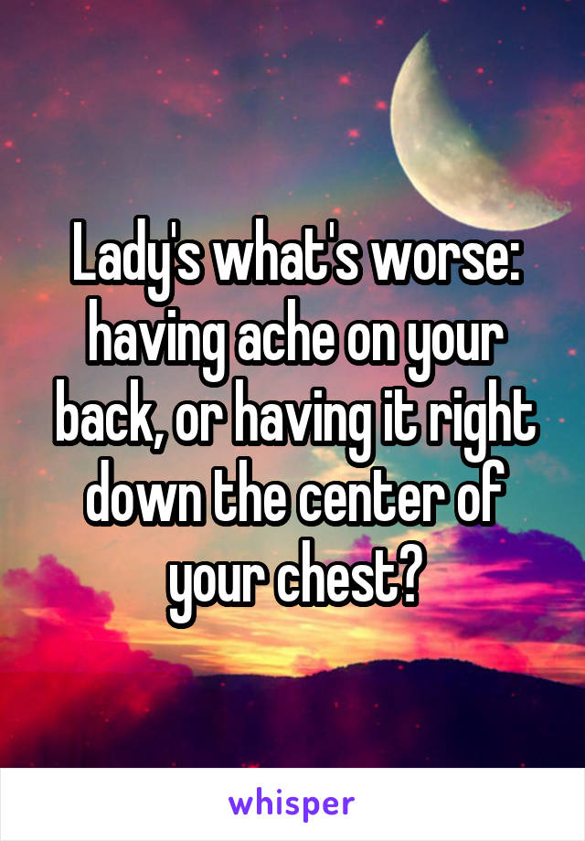 Lady's what's worse: having ache on your back, or having it right down the center of your chest?