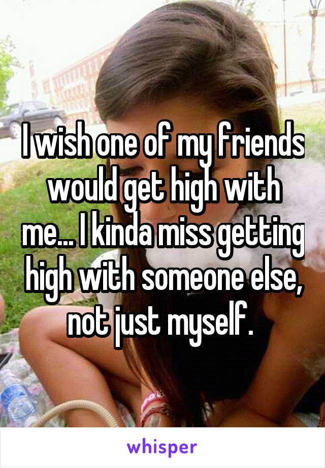 I wish one of my friends would get high with me... I kinda miss getting high with someone else, not just myself.