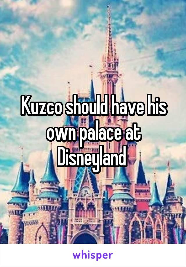 Kuzco should have his own palace at Disneyland