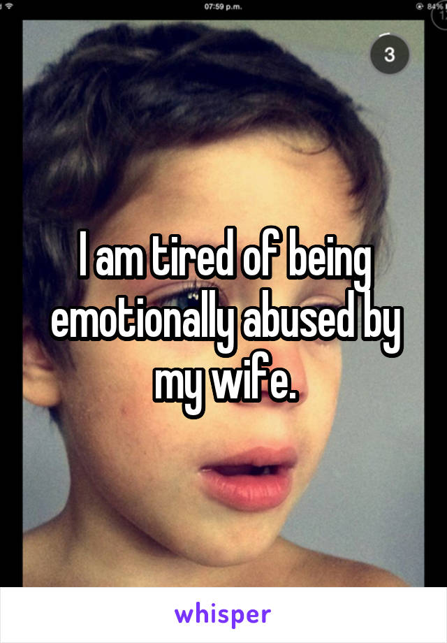 I am tired of being emotionally abused by my wife.