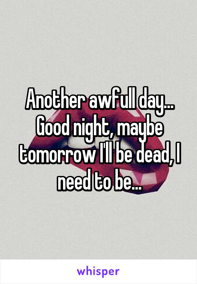 Another awfull day... Good night, maybe tomorrow I'll be dead, I need to be...
