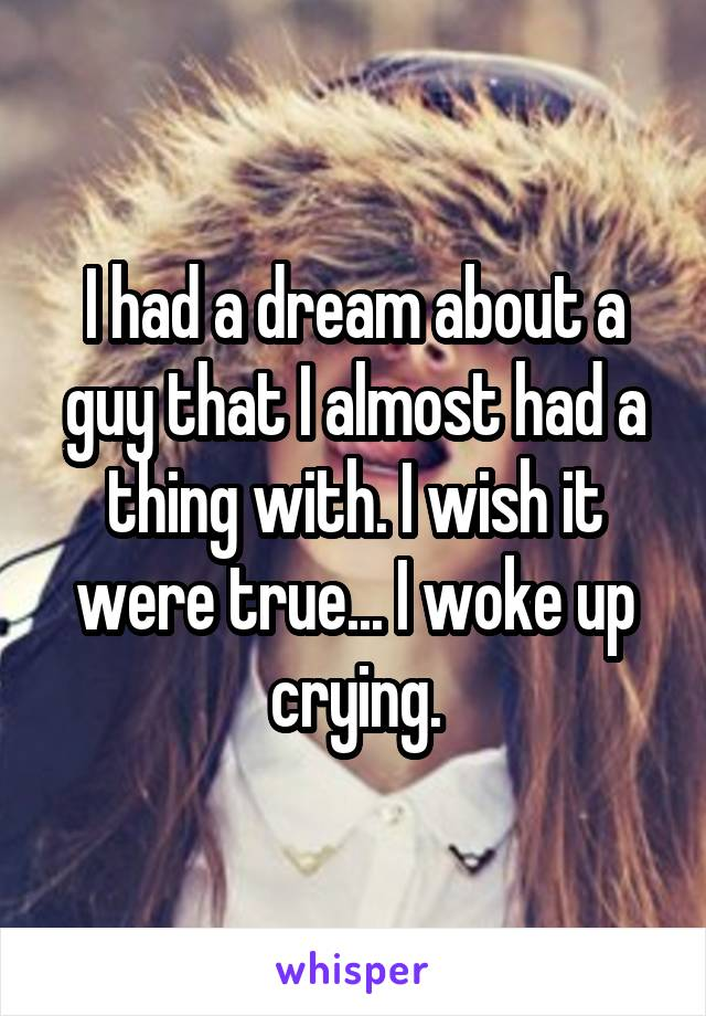 I had a dream about a guy that I almost had a thing with. I wish it were true... I woke up crying.
