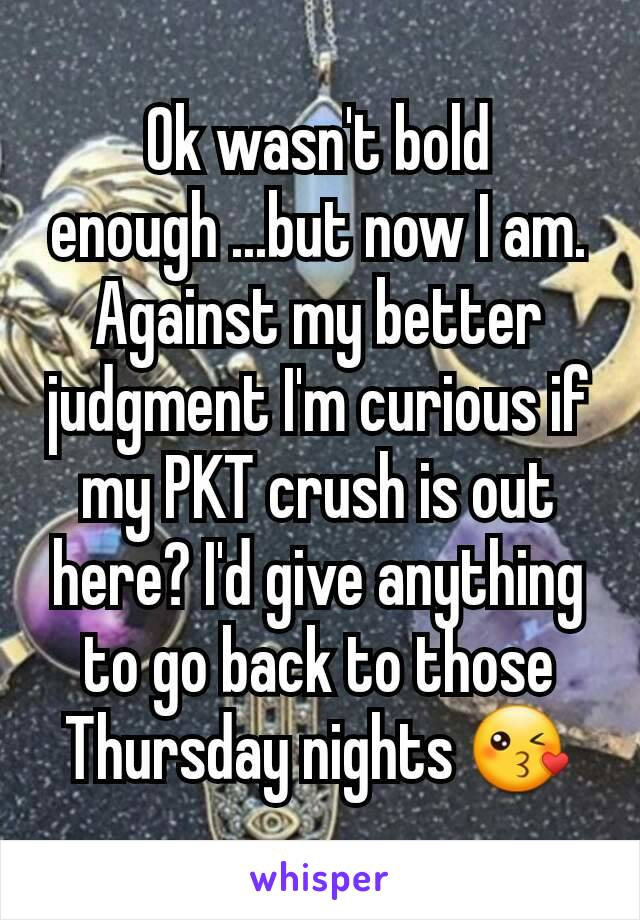 Ok wasn't bold enough ...but now I am. Against my better judgment I'm curious if my PKT crush is out here? I'd give anything to go back to those Thursday nights 😘