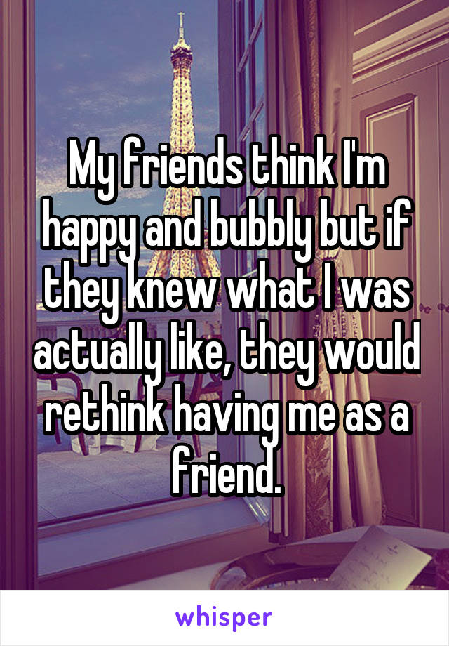 My friends think I'm happy and bubbly but if they knew what I was actually like, they would rethink having me as a friend.