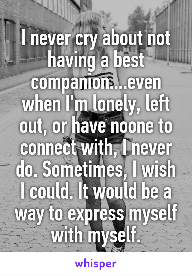 I never cry about not having a best companion....even when I'm lonely, left out, or have noone to connect with, I never do. Sometimes, I wish I could. It would be a way to express myself with myself.