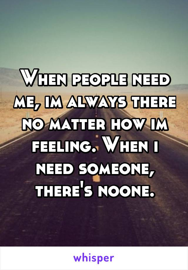 When people need me, im always there no matter how im feeling. When i need someone, there's noone.