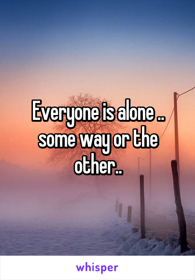 Everyone is alone .. some way or the other..