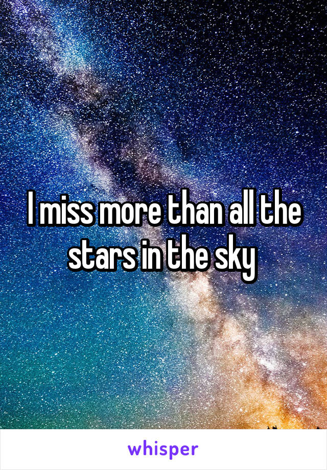 I miss more than all the stars in the sky