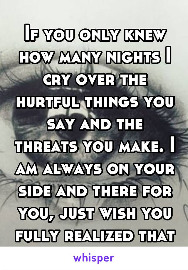 If you only knew how many nights I cry over the hurtful things you say and the threats you make. I am always on your side and there for you, just wish you fully realized that