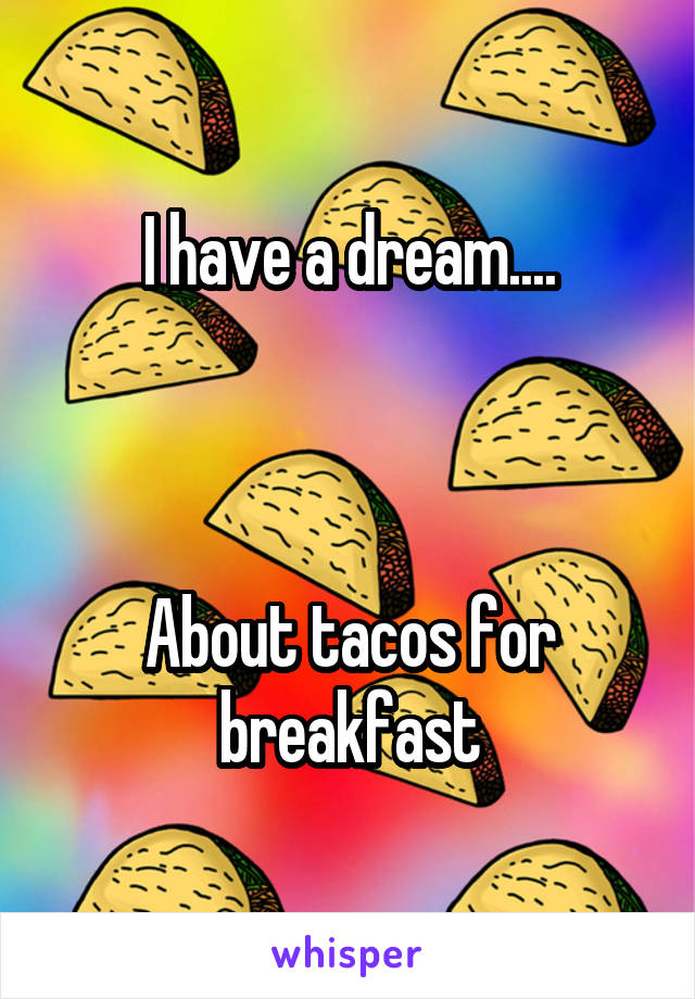 I have a dream....    About tacos for breakfast