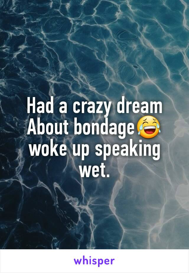 Had a crazy dream About bondage😂 woke up speaking wet.