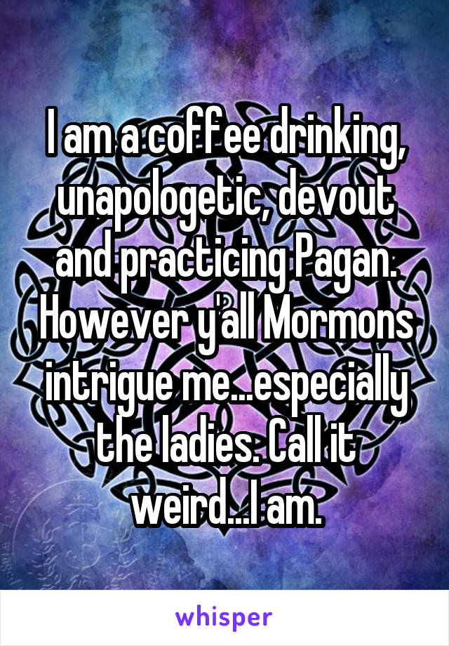 I am a coffee drinking, unapologetic, devout and practicing Pagan. However y'all Mormons intrigue me...especially the ladies. Call it weird...I am.
