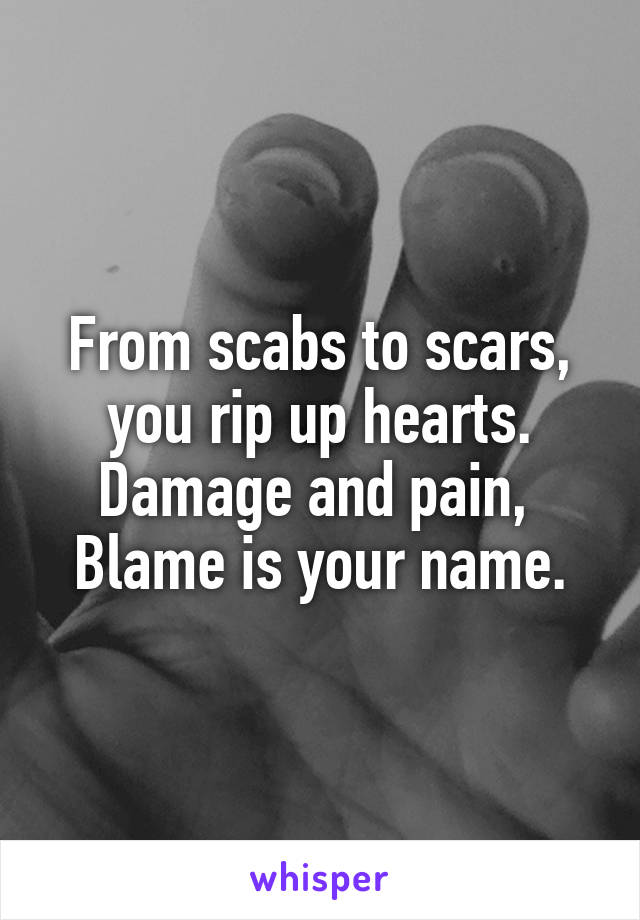 From scabs to scars, you rip up hearts. Damage and pain,  Blame is your name.