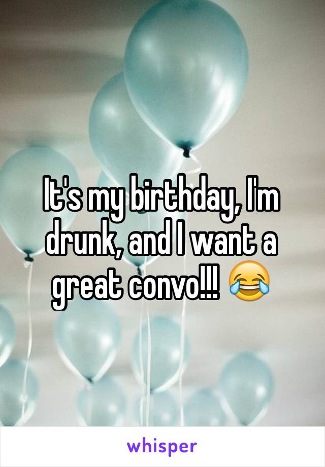 It's my birthday, I'm drunk, and I want a great convo!!! 😂