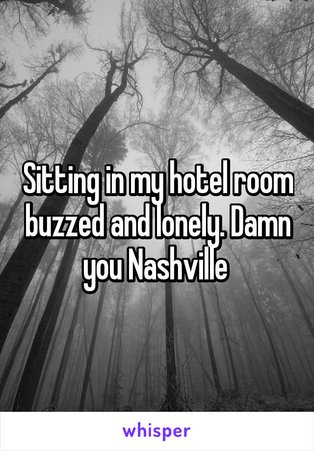 Sitting in my hotel room buzzed and lonely. Damn you Nashville