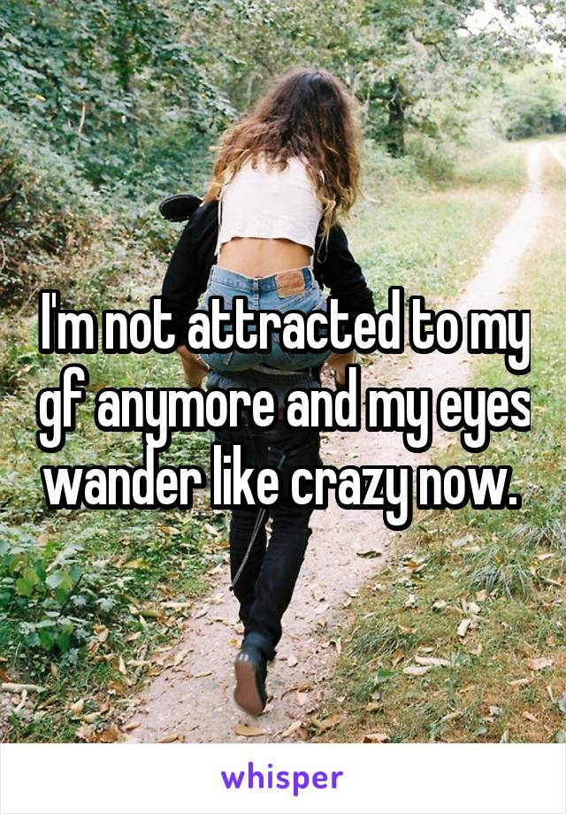 I'm not attracted to my gf anymore and my eyes wander like crazy now.