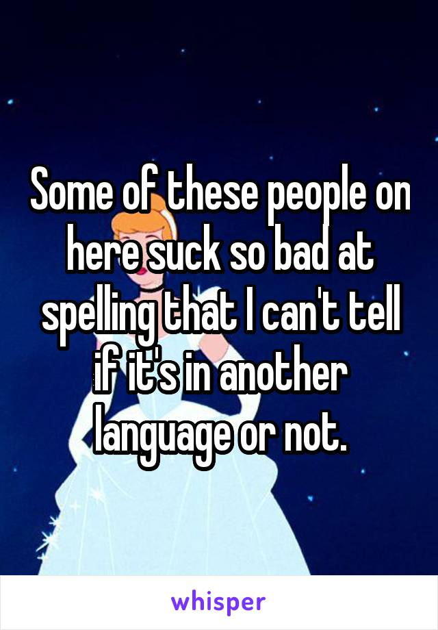 Some of these people on here suck so bad at spelling that I can't tell if it's in another language or not.
