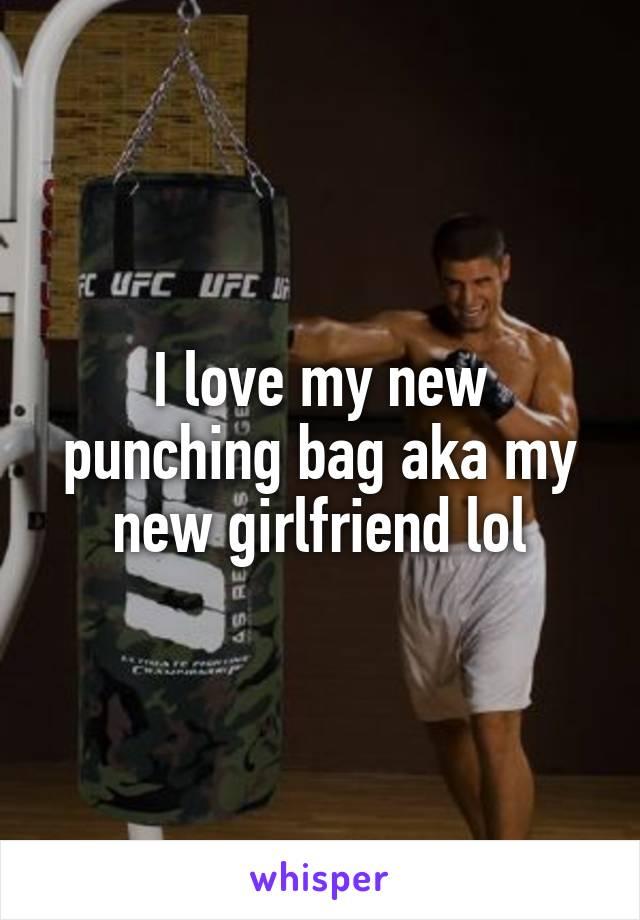 I love my new punching bag aka my new girlfriend lol