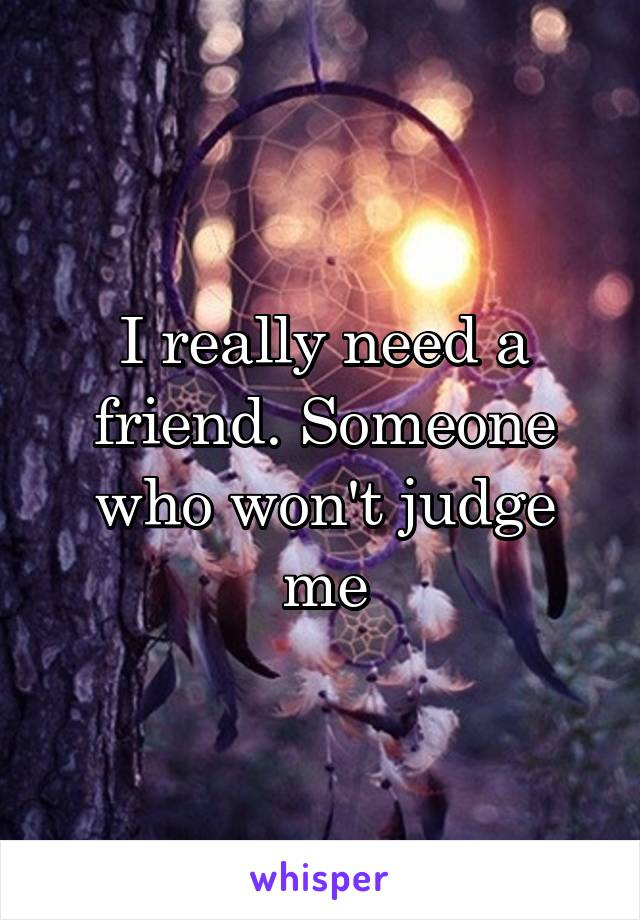 I really need a friend. Someone who won't judge me