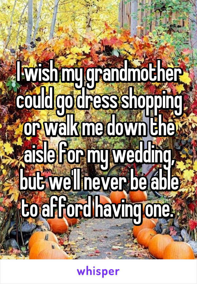 I wish my grandmother could go dress shopping or walk me down the aisle for my wedding, but we'll never be able to afford having one.