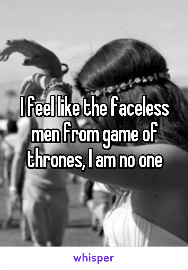 I feel like the faceless men from game of thrones, I am no one
