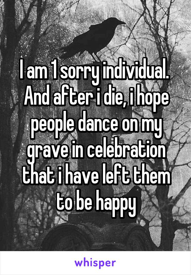 I am 1 sorry individual.  And after i die, i hope people dance on my grave in celebration that i have left them to be happy
